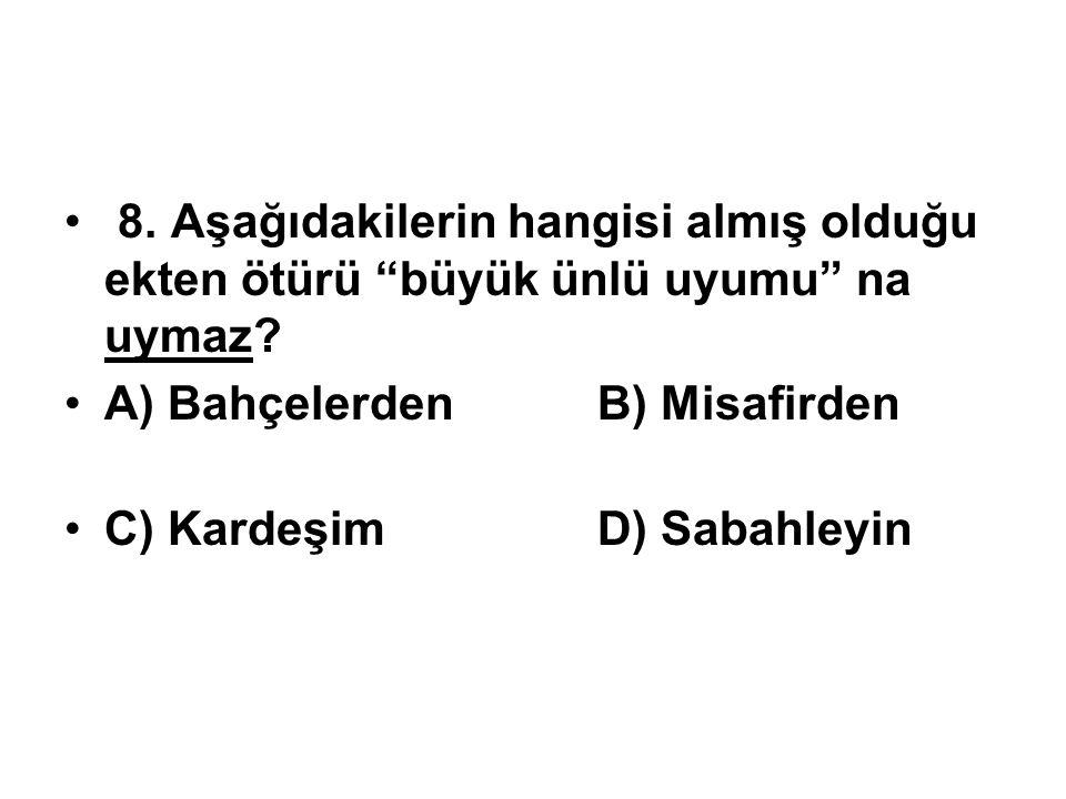 """8.Aşağıdakilerin hangisi almış olduğu ekten ötürü """"büyük ünlü uyumu"""" na uymaz? A) Bahçelerden B) Misafirden C) Kardeşim D) Sabahleyin"""