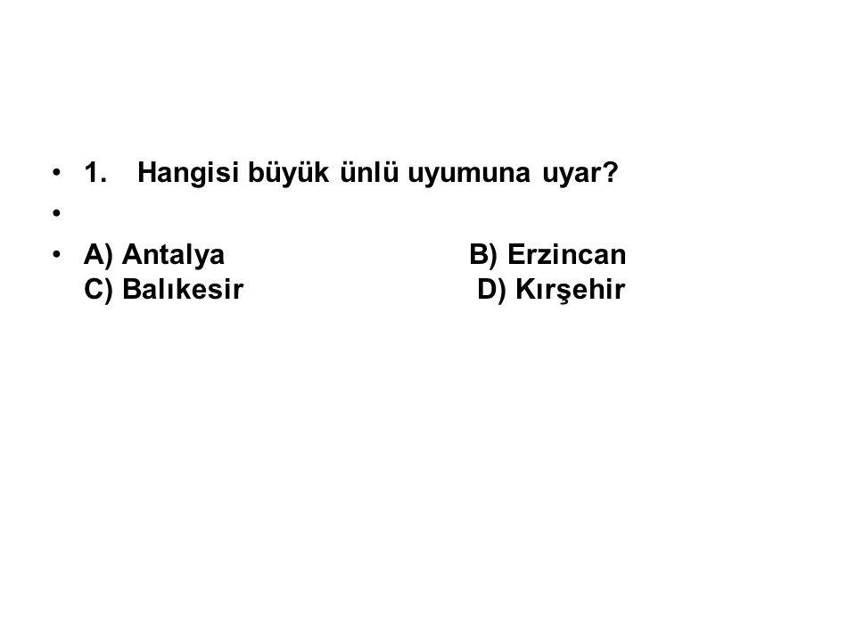 1.Hangisi büyük ünlü uyumuna uyar? A) Antalya B) Erzincan C) Balıkesir D) Kırşehir