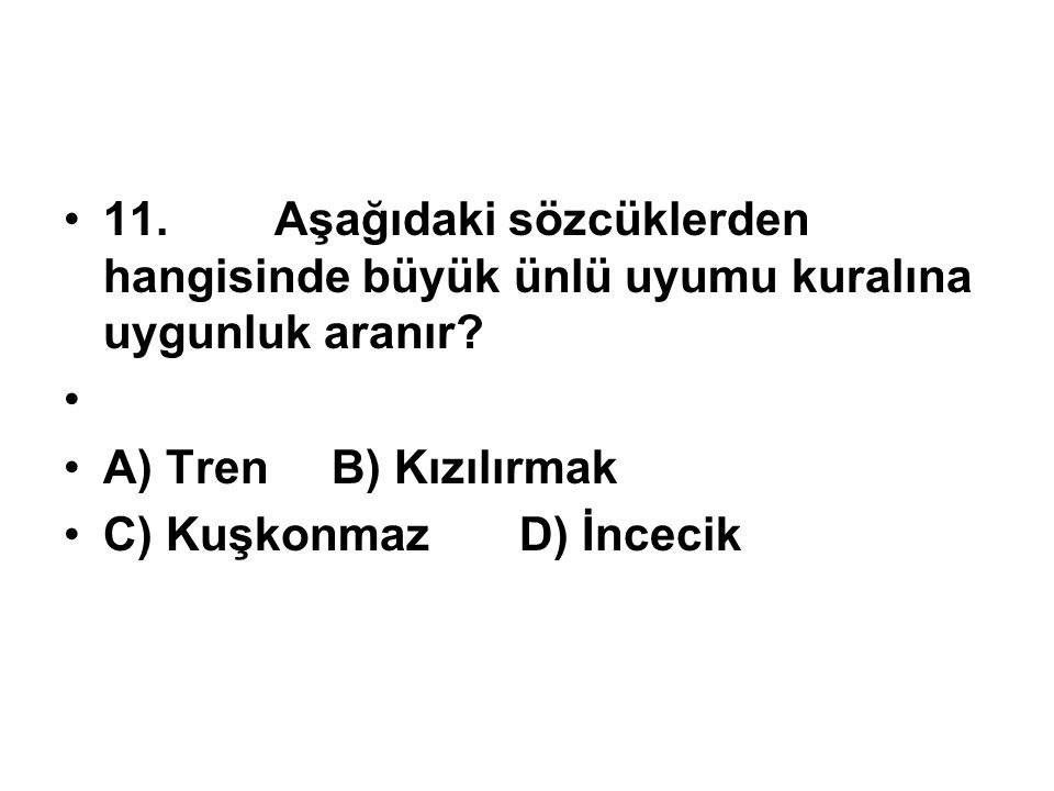 11. Aşağıdaki sözcüklerden hangisinde büyük ünlü uyumu kuralına uygunluk aranır? A) Tren B) Kızılırmak C) Kuşkonmaz D) İncecik