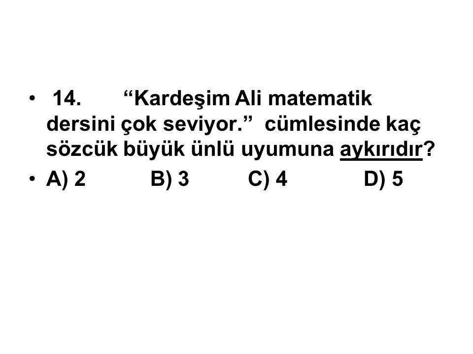 """14.""""Kardeşim Ali matematik dersini çok seviyor."""" cümlesinde kaç sözcük büyük ünlü uyumuna aykırıdır? A) 2 B) 3 C) 4 D) 5"""