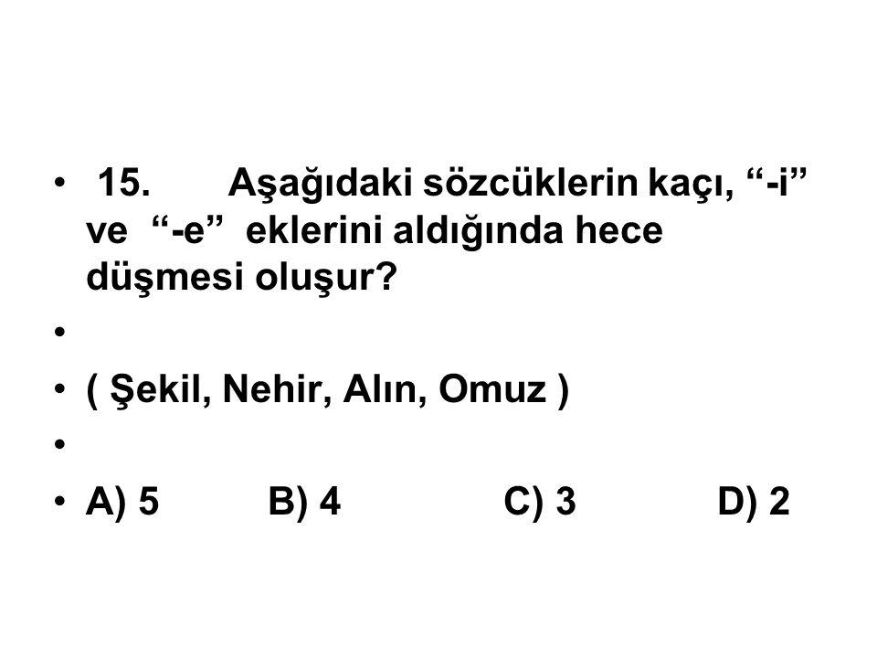 """15.Aşağıdaki sözcüklerin kaçı, """"-i"""" ve """"-e"""" eklerini aldığında hece düşmesi oluşur? ( Şekil, Nehir, Alın, Omuz ) A) 5 B) 4 C) 3 D) 2"""