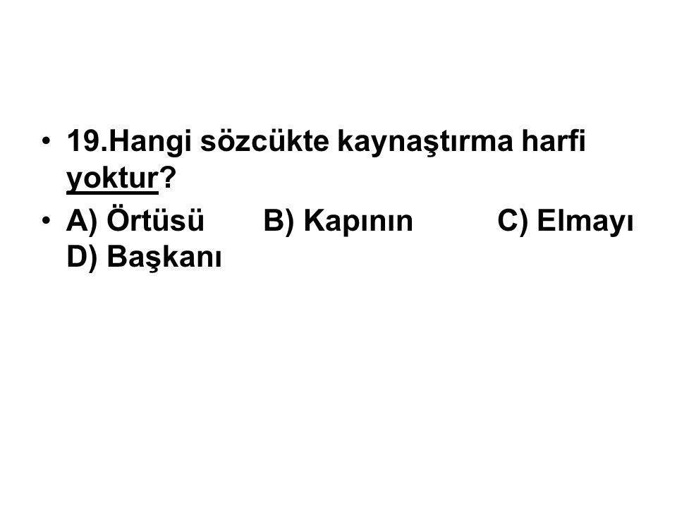 19.Hangi sözcükte kaynaştırma harfi yoktur? A) Örtüsü B) Kapının C) Elmayı D) Başkanı