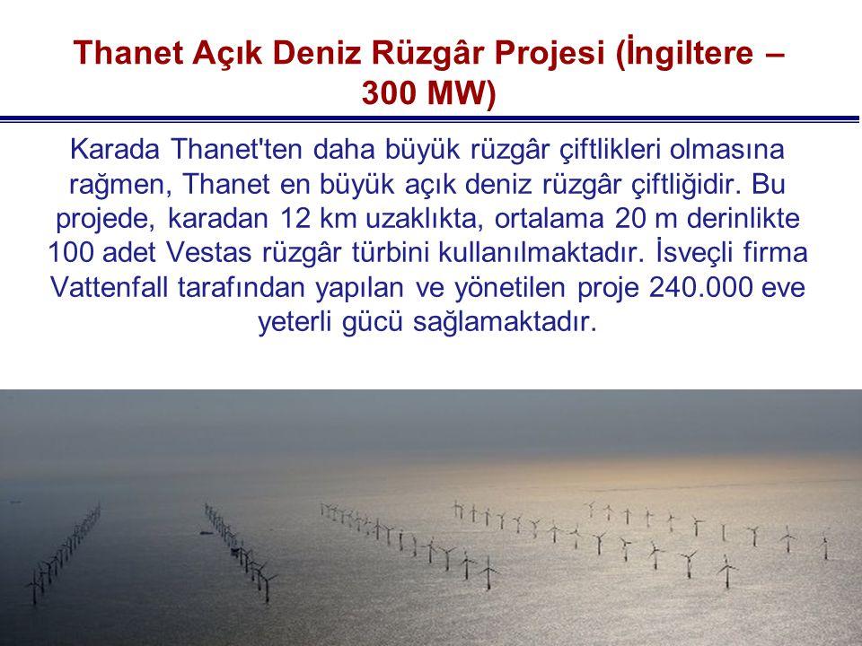 Thanet Açık Deniz Rüzgâr Projesi (İngiltere – 300 MW) Karada Thanet ten daha büyük rüzgâr çiftlikleri olmasına rağmen, Thanet en büyük açık deniz rüzgâr çiftliğidir.
