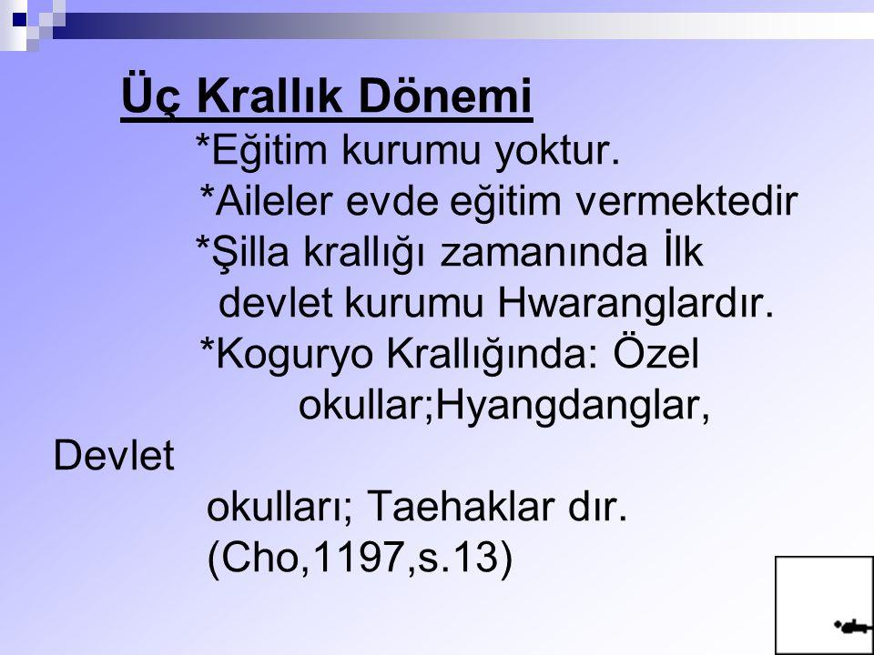 Üç Krallık Dönemi *Eğitim kurumu yoktur. *Aileler evde eğitim vermektedir *Şilla krallığı zamanında İlk devlet kurumu Hwaranglardır. *Koguryo Krallığı