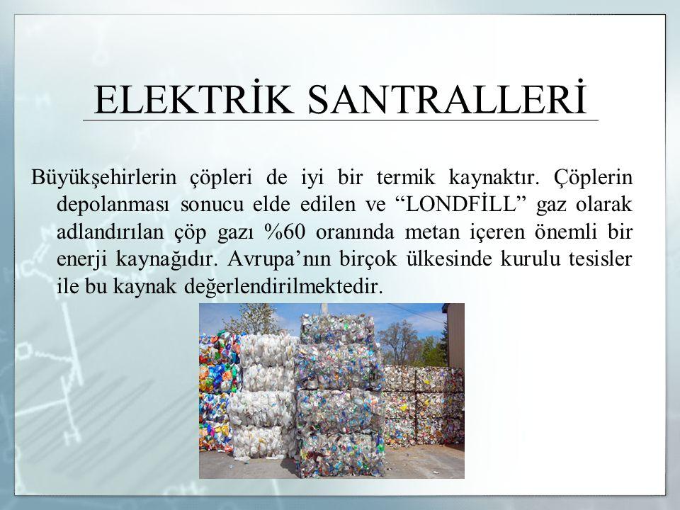 """ELEKTRİK SANTRALLERİ Büyükşehirlerin çöpleri de iyi bir termik kaynaktır. Çöplerin depolanması sonucu elde edilen ve """"LONDFİLL"""" gaz olarak adlandırıla"""