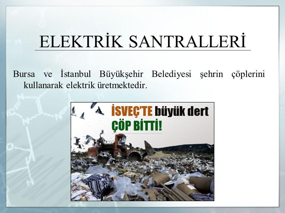 ELEKTRİK SANTRALLERİ Bursa ve İstanbul Büyükşehir Belediyesi şehrin çöplerini kullanarak elektrik üretmektedir.