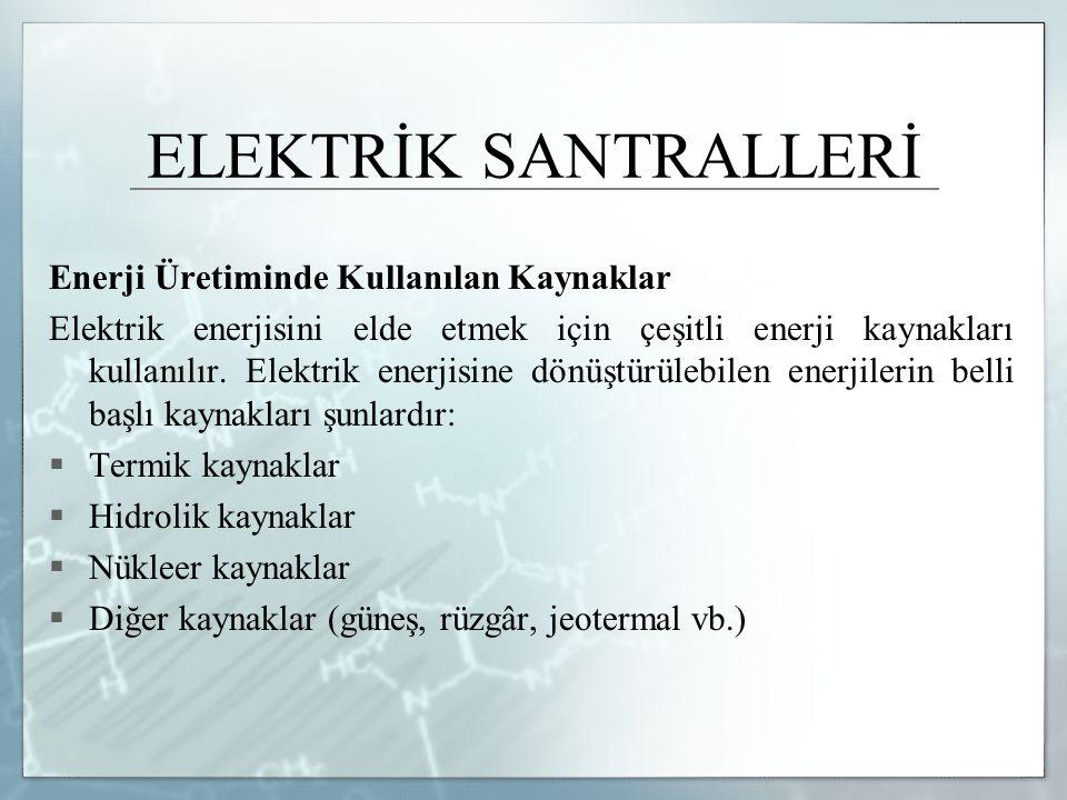 ELEKTRİK SANTRALLERİ Enerji Üretiminde Kullanılan Kaynaklar Elektrik enerjisini elde etmek için çeşitli enerji kaynakları kullanılır. Elektrik enerjis