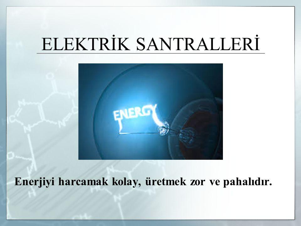 ELEKTRİK SANTRALLERİ Enerjiyi harcamak kolay, üretmek zor ve pahalıdır.