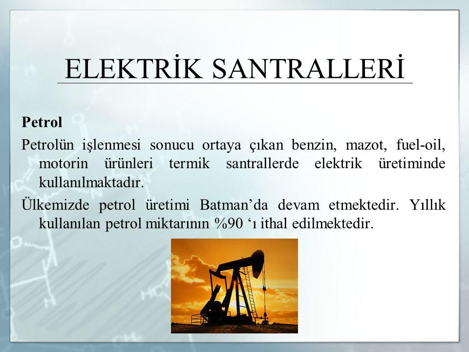 ELEKTRİK SANTRALLERİ Petrol Petrolün işlenmesi sonucu ortaya çıkan benzin, mazot, fuel-oil, motorin ürünleri termik santrallerde elektrik üretiminde k