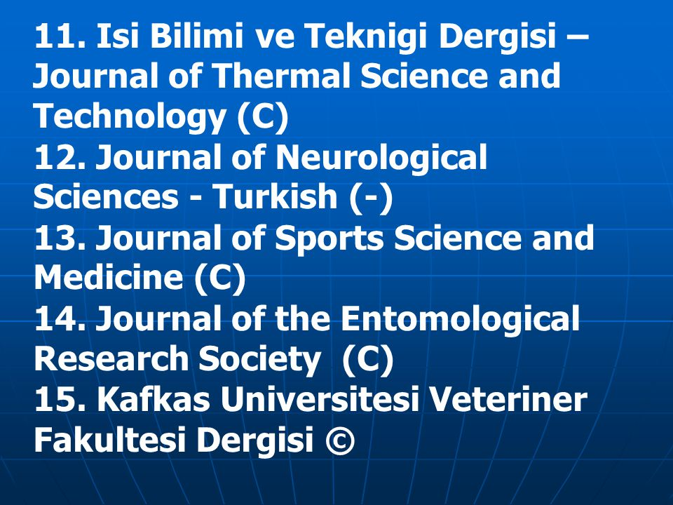11. Isi Bilimi ve Teknigi Dergisi – Journal of Thermal Science and Technology (C)‏ 12. Journal of Neurological Sciences - Turkish (-)‏ 13. Journal of