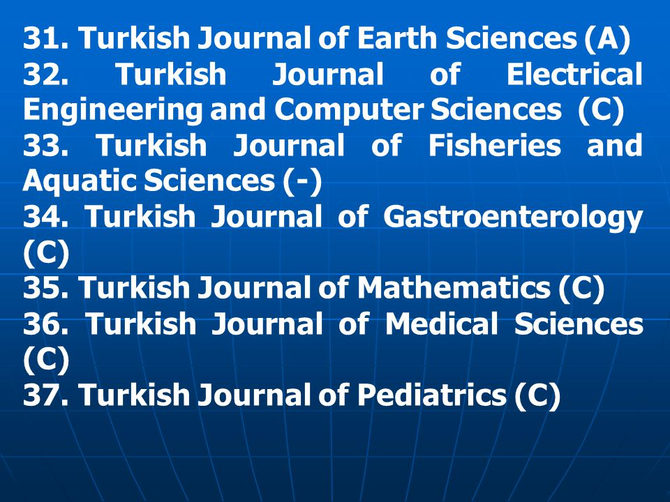 31. Turkish Journal of Earth Sciences (A)‏ 32. Turkish Journal of Electrical Engineering and Computer Sciences (C)‏ 33. Turkish Journal of Fisheries a