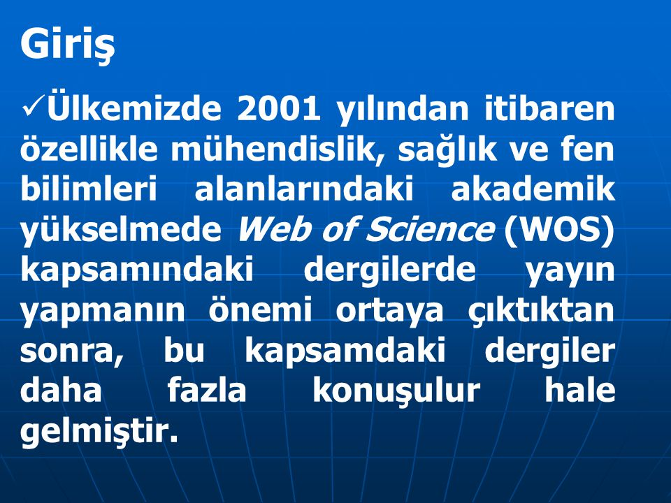 Giriş Ülkemizde 2001 yılından itibaren özellikle mühendislik, sağlık ve fen bilimleri alanlarındaki akademik yükselmede Web of Science (WOS) kapsamınd