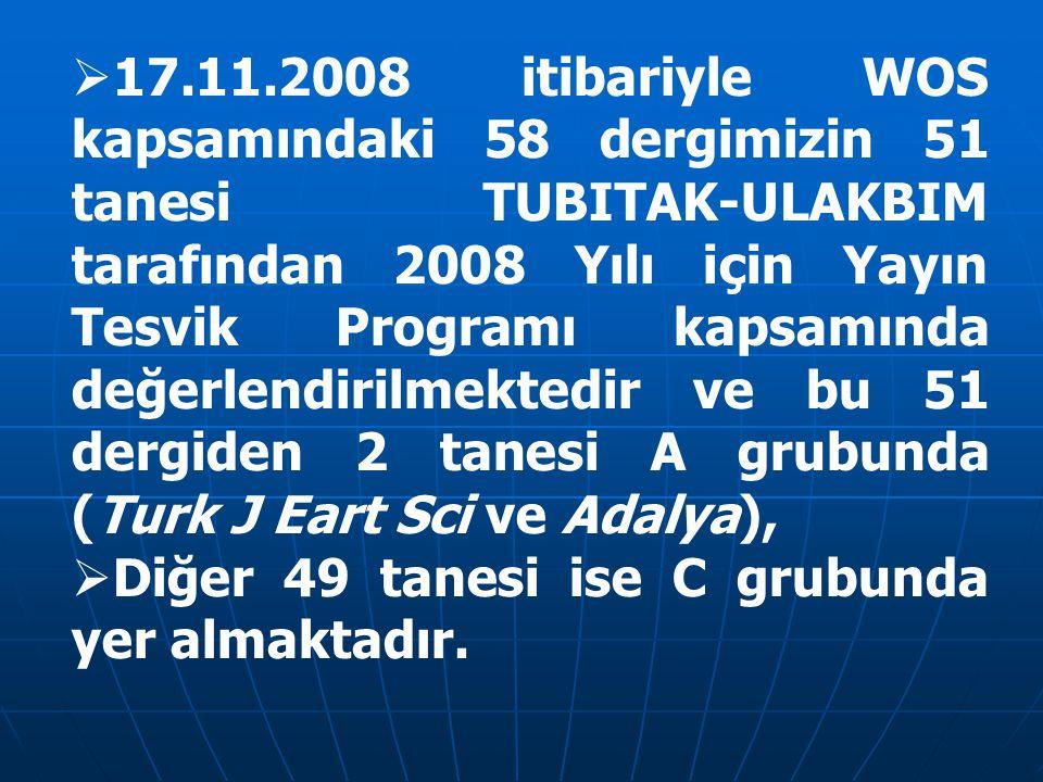  17.11.2008 itibariyle WOS kapsamındaki 58 dergimizin 51 tanesi TUBITAK-ULAKBIM tarafından 2008 Yılı için Yayın Tesvik Programı kapsamında değerlendirilmektedir ve bu 51 dergiden 2 tanesi A grubunda (Turk J Eart Sci ve Adalya),  Diğer 49 tanesi ise C grubunda yer almaktadır.
