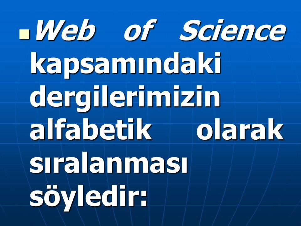 Web of Science kapsamındaki dergilerimizin alfabetik olarak sıralanması söyledir: Web of Science kapsamındaki dergilerimizin alfabetik olarak sıralanm