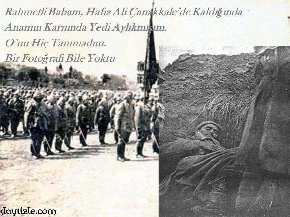 Rahmetli Babam, Hafız Ali Çanakkale'de Kaldı ğ ında Anamın Karnında Yedi Aylıkmı ş ım Aylıkmı ş ım.