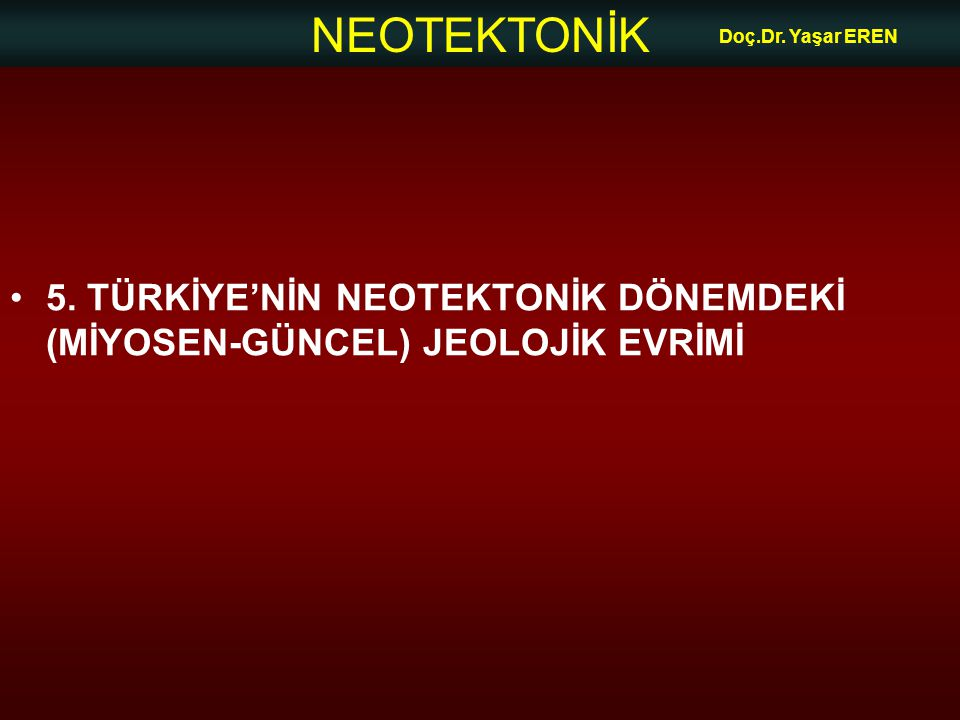 NEOTEKTONİK Doç.Dr. Yaşar EREN 5. TÜRKİYE'NİN NEOTEKTONİK DÖNEMDEKİ (MİYOSEN-GÜNCEL) JEOLOJİK EVRİMİ