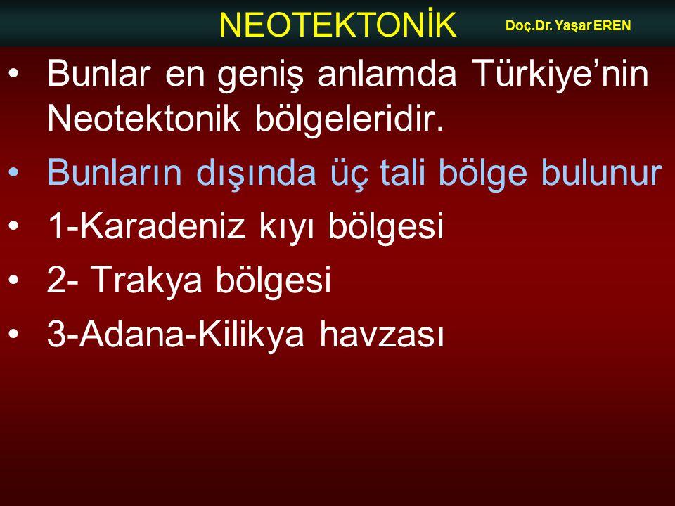 NEOTEKTONİK Doç.Dr. Yaşar EREN Bunlar en geniş anlamda Türkiye'nin Neotektonik bölgeleridir. Bunların dışında üç tali bölge bulunur 1-Karadeniz kıyı b