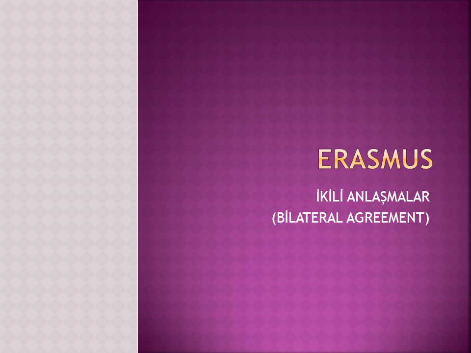  Erasmus İkili Anlaşması (Bilateral Agreement); İki yüksek öğrenim kurumunun Erasmus programı kapsamında yapmayı planladığı, birbirlerinden bekledikleri şartları belirten niyet mektubu niteliğinde, üzerinde iki tarafın karşılıklı anlaşarak değişiklik yapabileceği bir anlaşmadır.