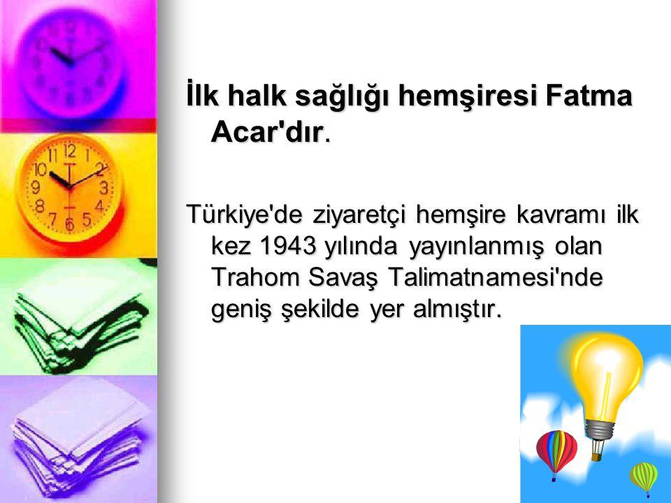 İlk halk sağlığı hemşiresi Fatma Acar'dır. Türkiye'de ziyaretçi hemşire kavramı ilk kez 1943 yılında yayınlanmış olan Trahom Savaş Talimatnamesi'nde g