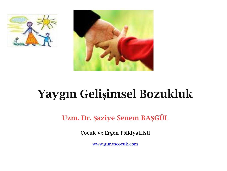 Yaygın Geli ş imsel Bozukluk Uzm. Dr. Ş aziye Senem BA Ş GÜL Çocuk ve Ergen Psikiyatristi www.gunescocuk.com www.gunescocuk.com