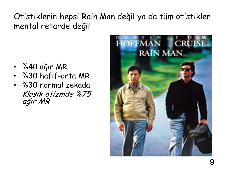 Otistiklerin hepsi Rain Man değil ya da tüm otistikler mental retarde değil %40 ağır MR %30 hafif-orta MR %30 normal zekada Klasik otizmde %75 ağır MR