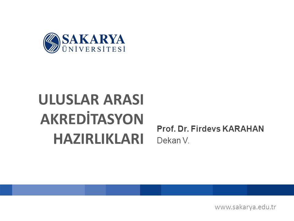 ULUSLAR ARASI AKREDİTASYON HAZIRLIKLARI Prof. Dr. Firdevs KARAHAN Dekan V. www.sakarya.edu.tr