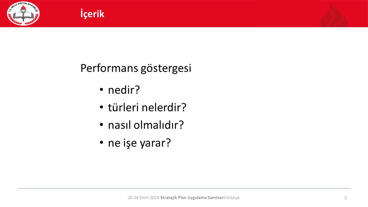Performans göstergesi nedir? türleri nelerdir? nasıl olmalıdır? ne işe yarar? 20-24 Ekim 2014 Stratejik Plan Uygulama Semineri Antalya2 İçerik