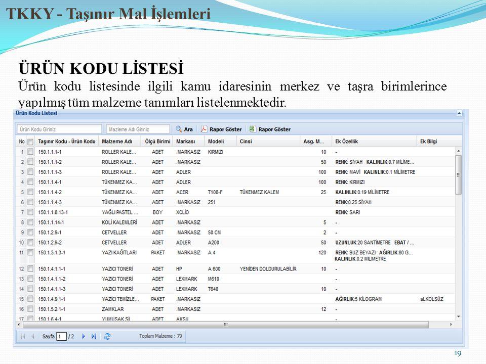 TKKY - Taşınır Mal İşlemleri 19 ÜRÜN KODU LİSTESİ Ürün kodu listesinde ilgili kamu idaresinin merkez ve taşra birimlerince yapılmış tüm malzeme tanımları listelenmektedir.