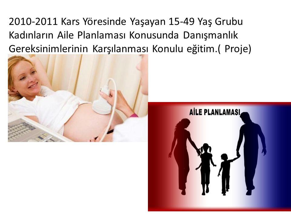 2010-2011 Kars Yöresinde Yaşayan 15-49 Yaş Grubu Kadınların Aile Planlaması Konusunda Danışmanlık Gereksinimlerinin Karşılanması Konulu eğitim.( Proje)