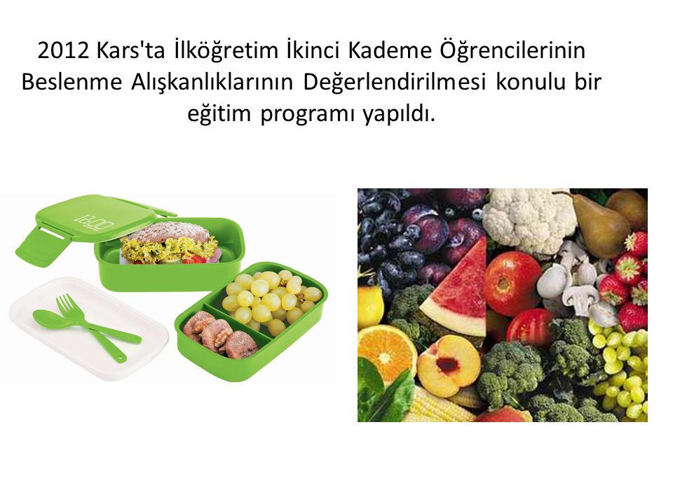 2012 Kars'ta İlköğretim İkinci Kademe Öğrencilerinin Beslenme Alışkanlıklarının Değerlendirilmesi konulu bir eğitim programı yapıldı.