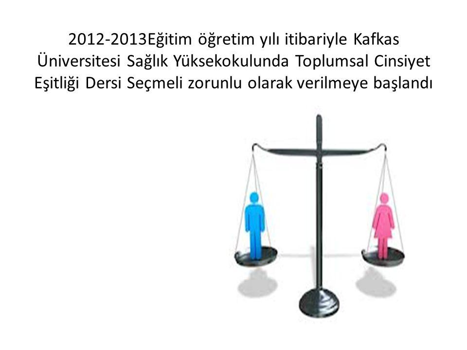 2012-2013Eğitim öğretim yılı itibariyle Kafkas Üniversitesi Sağlık Yüksekokulunda Toplumsal Cinsiyet Eşitliği Dersi Seçmeli zorunlu olarak verilmeye b