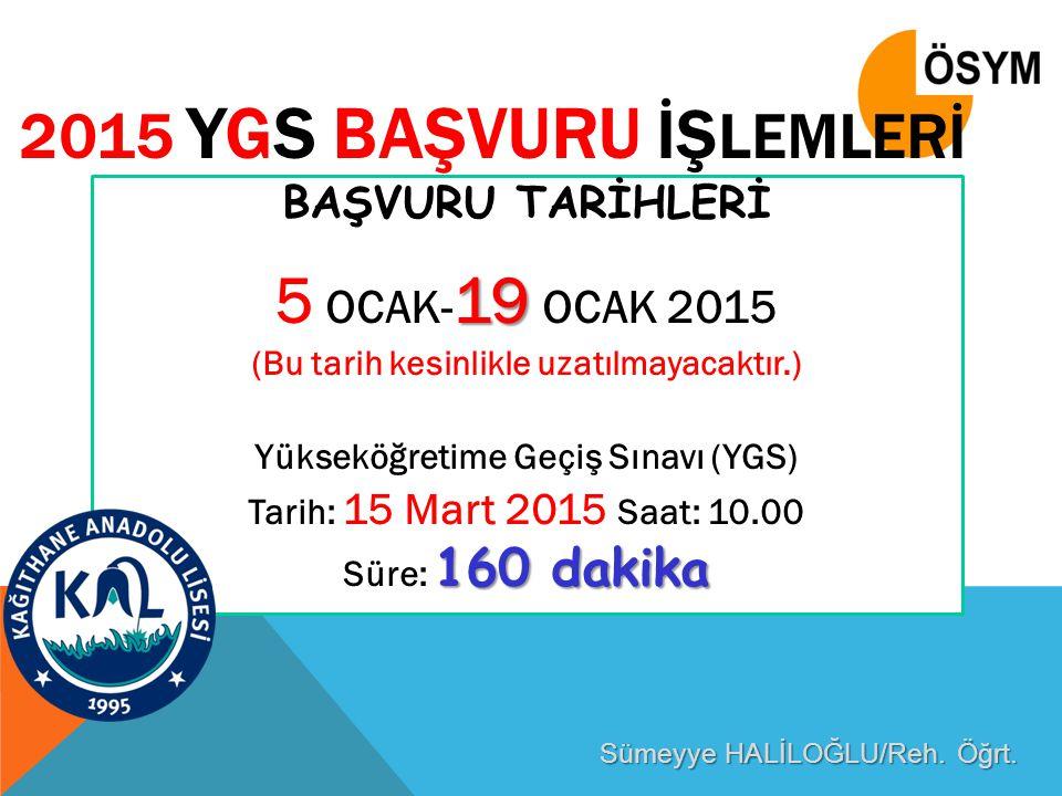 2015 YGS BAŞVURU İŞ LEMLERİ BAŞVURU TARİHLERİ 19 5 OCAK- 19 OCAK 2015 (Bu tarih kesinlikle uzatılmayacaktır.) Yükseköğretime Geçiş Sınavı (YGS) Tarih: