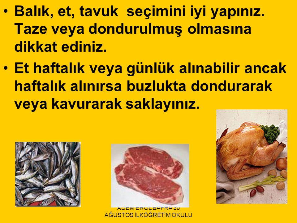 Balık, et, tavuk seçimini iyi yapınız. Taze veya dondurulmuş olmasına dikkat ediniz. Et haftalık veya günlük alınabilir ancak haftalık alınırsa buzluk