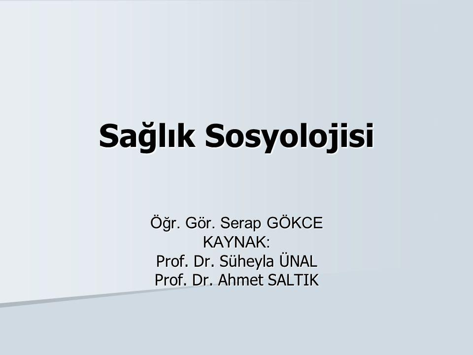 Sağlık Sosyolojisi Öğr. Gör. Serap GÖKCE KAYNAK: Prof. Dr. Süheyla ÜNAL Prof. Dr. Ahmet SALTIK