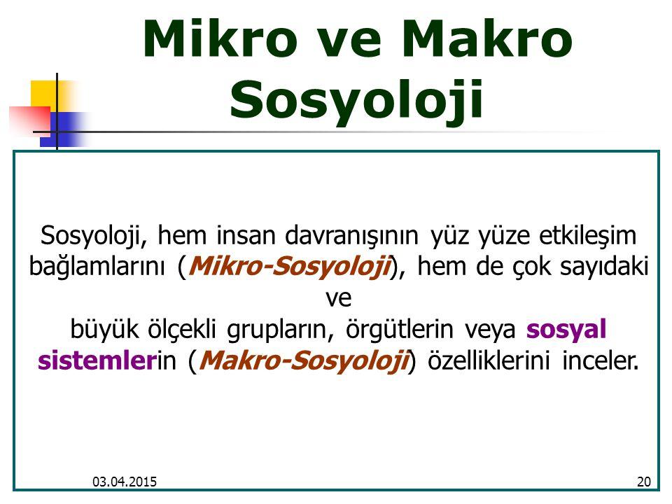 03.04.201520 Mikro ve Makro Sosyoloji Sosyoloji, hem insan davranışının yüz yüze etkileşim bağlamlarını (Mikro-Sosyoloji), hem de çok sayıdaki ve büyü