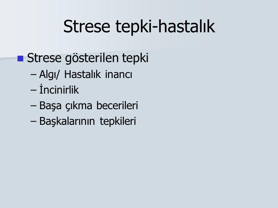 Strese tepki-hastalık Strese gösterilen tepki – –Algı/ Hastalık inancı – –İncinirlik – –Başa çıkma becerileri – –Başkalarının tepkileri