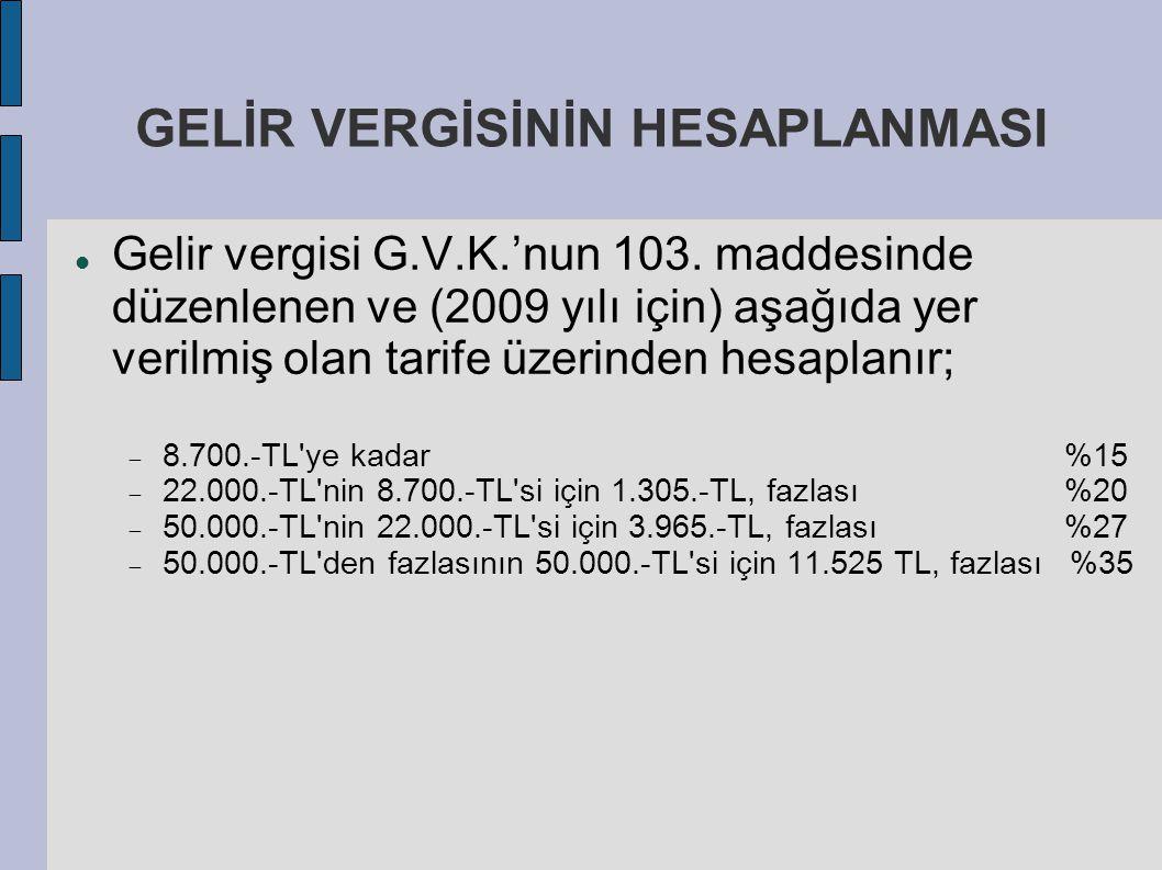 GELİR VERGİSİNİN HESAPLANMASI Gelir vergisi G.V.K.'nun 103. maddesinde düzenlenen ve (2009 yılı için) aşağıda yer verilmiş olan tarife üzerinden hesap