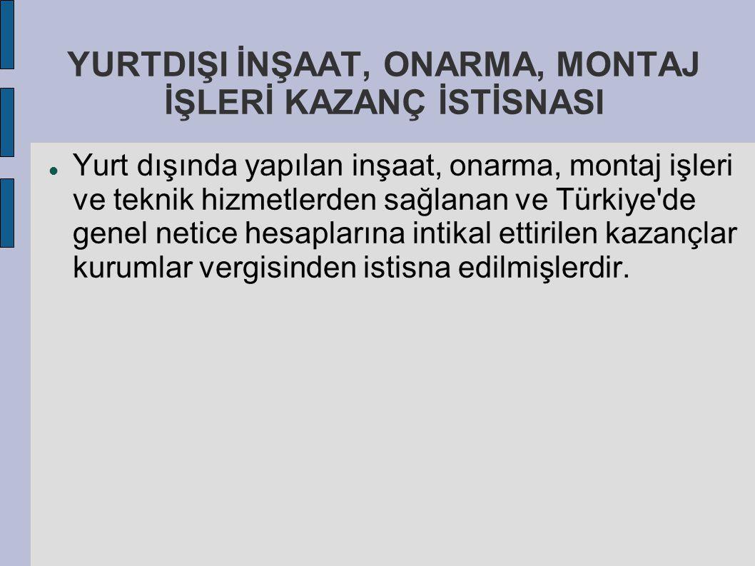 YURTDIŞI İNŞAAT, ONARMA, MONTAJ İŞLERİ KAZANÇ İSTİSNASI Yurt dışında yapılan inşaat, onarma, montaj işleri ve teknik hizmetlerden sağlanan ve Türkiye'