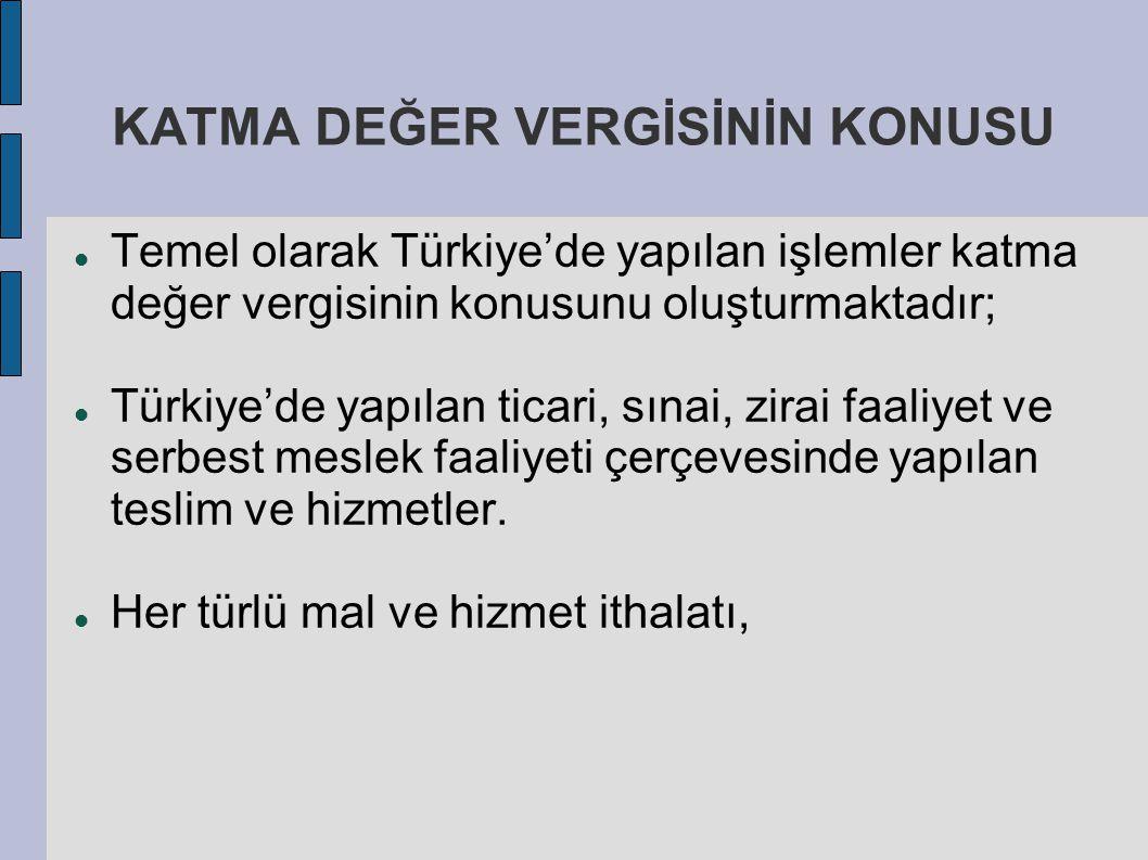 KATMA DEĞER VERGİSİNİN KONUSU Temel olarak Türkiye'de yapılan işlemler katma değer vergisinin konusunu oluşturmaktadır; Türkiye'de yapılan ticari, sın