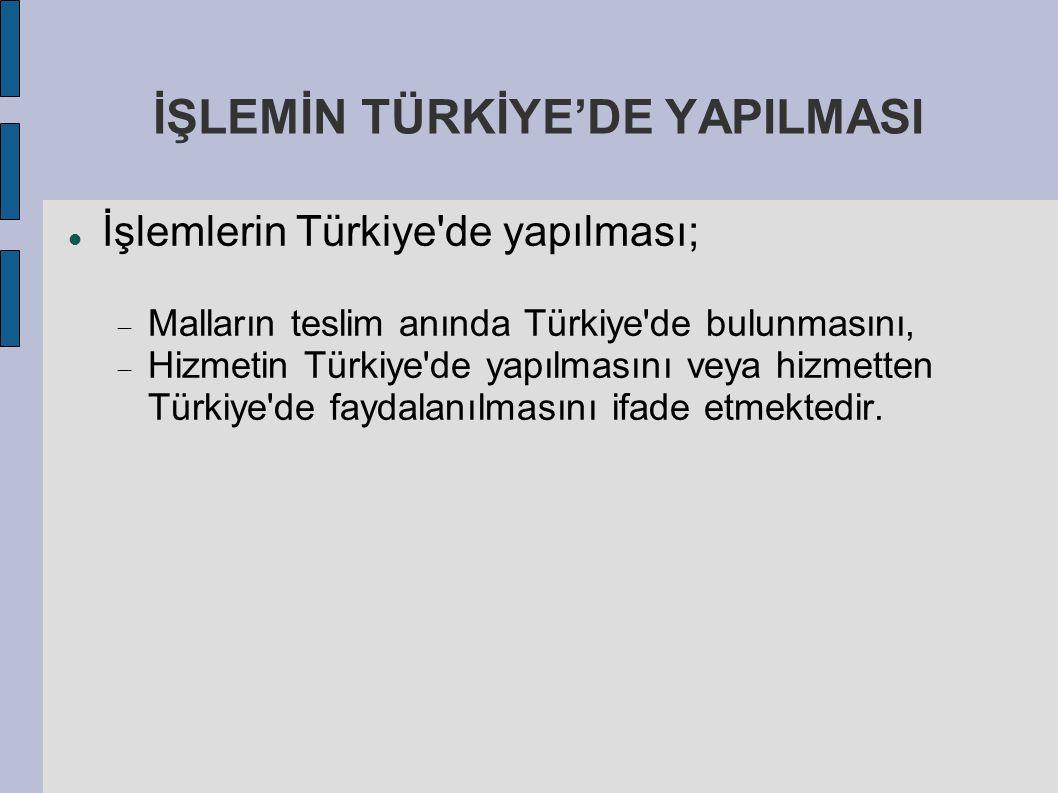 İŞLEMİN TÜRKİYE'DE YAPILMASI İşlemlerin Türkiye'de yapılması;  Malların teslim anında Türkiye'de bulunmasını,  Hizmetin Türkiye'de yapılmasını veya