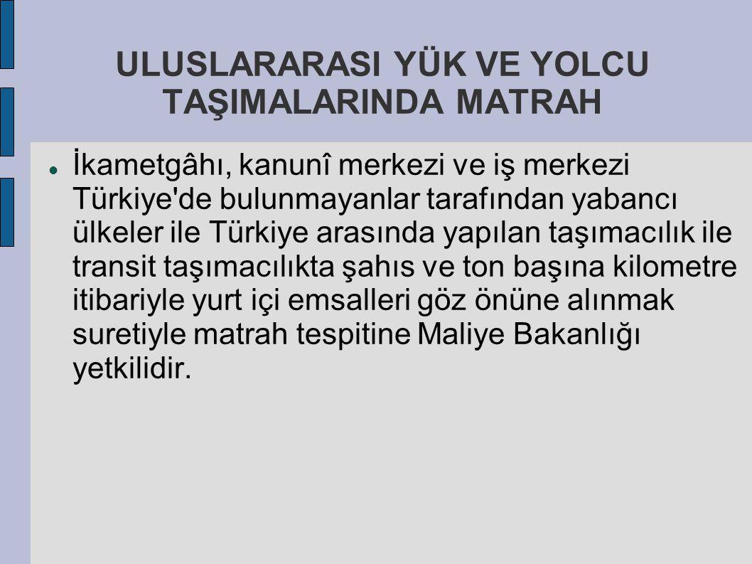 ULUSLARARASI YÜK VE YOLCU TAŞIMALARINDA MATRAH İkametgâhı, kanunî merkezi ve iş merkezi Türkiye'de bulunmayanlar tarafından yabancı ülkeler ile Türkiy