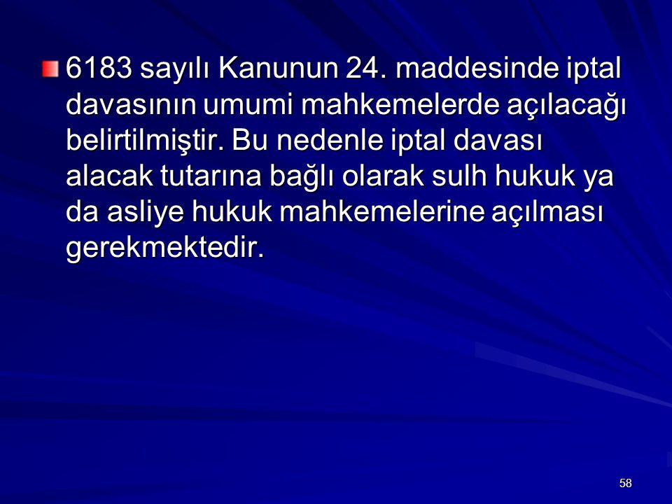 58 6183 sayılı Kanunun 24.maddesinde iptal davasının umumi mahkemelerde açılacağı belirtilmiştir.