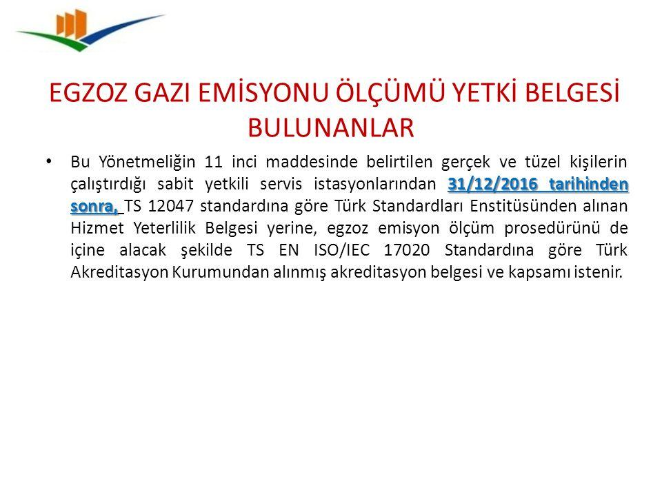 31/12/2016 tarihinden sonra, Bu Yönetmeliğin 11 inci maddesinde belirtilen gerçek ve tüzel kişilerin çalıştırdığı sabit yetkili servis istasyonlarından 31/12/2016 tarihinden sonra, TS 12047 standardına göre Türk Standardları Enstitüsünden alınan Hizmet Yeterlilik Belgesi yerine, egzoz emisyon ölçüm prosedürünü de içine alacak şekilde TS EN ISO/IEC 17020 Standardına göre Türk Akreditasyon Kurumundan alınmış akreditasyon belgesi ve kapsamı istenir.