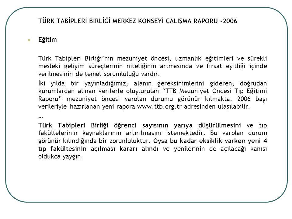TÜRK TABİPLERİ BİRLİĞİ MERKEZ KONSEYİ ÇALIŞMA RAPORU -2006 Eğitim Türk Tabipleri Birliği'nin mezuniyet öncesi, uzmanlık eğitimleri ve sürekli mesleki gelişim süreçlerinin niteliğinin artmasında ve fırsat eşitliği içinde verilmesinin de temel sorumluluğu vardır.