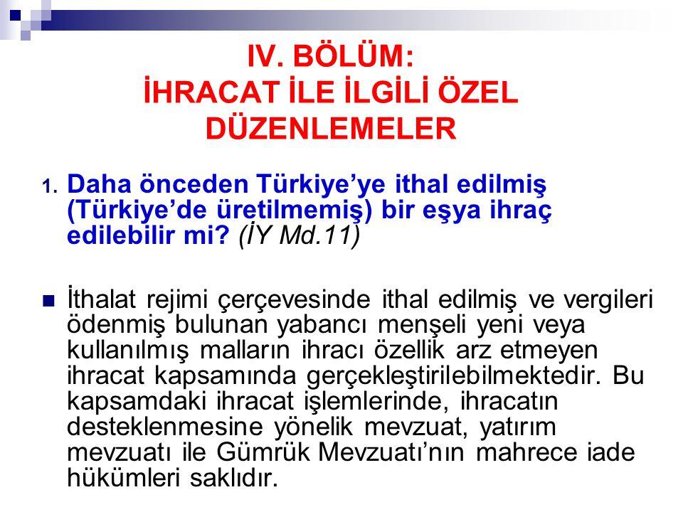 IV. BÖLÜM: İHRACAT İLE İLGİLİ ÖZEL DÜZENLEMELER 1. Daha önceden Türkiye'ye ithal edilmiş (Türkiye'de üretilmemiş) bir eşya ihraç edilebilir mi? (İY Md