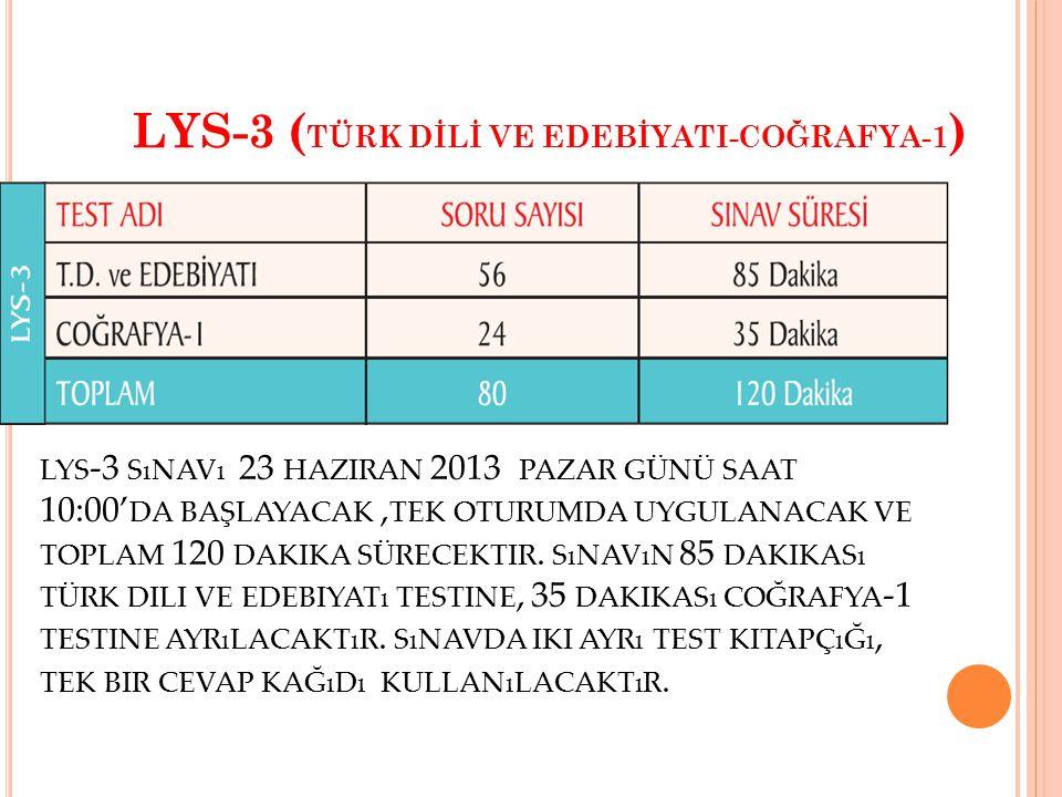 LYS-3 ( TÜRK DİLİ VE EDEBİYATI-COĞRAFYA-1 ) LYS -3 SıNAVı 23 HAZIRAN 2013 PAZAR GÜNÜ SAAT 10:00' DA BAŞLAYACAK, TEK OTURUMDA UYGULANACAK VE TOPLAM 120 DAKIKA SÜRECEKTIR.