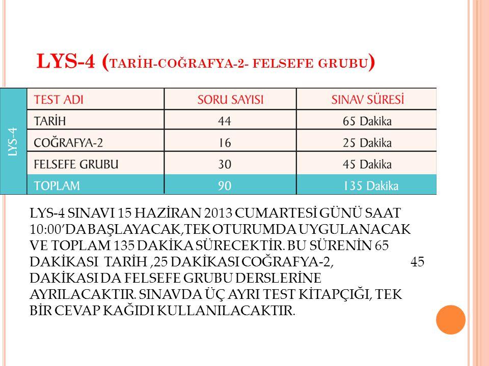 LYS-4 ( TARİH-COĞRAFYA-2- FELSEFE GRUBU ) LYS-4 SINAVI 15 HAZİRAN 2013 CUMARTESİ GÜNÜ SAAT 10:00'DA BAŞLAYACAK,TEK OTURUMDA UYGULANACAK VE TOPLAM 135 DAKİKA SÜRECEKTİR.