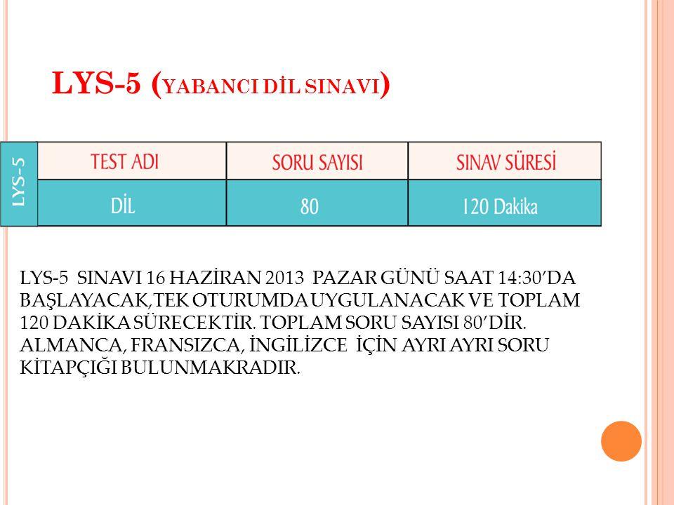 LYS-5 ( YABANCI DİL SINAVI ) LYS-5 SINAVI 16 HAZİRAN 2013 PAZAR GÜNÜ SAAT 14:30'DA BAŞLAYACAK,TEK OTURUMDA UYGULANACAK VE TOPLAM 120 DAKİKA SÜRECEKTİR.