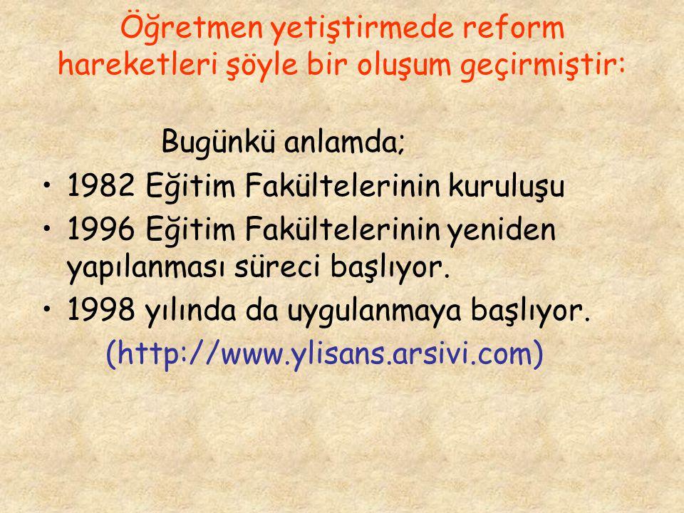 Öğretmen yetiştirmede reform hareketleri şöyle bir oluşum geçirmiştir: Bugünkü anlamda; 1982 Eğitim Fakültelerinin kuruluşu 1996 Eğitim Fakültelerinin