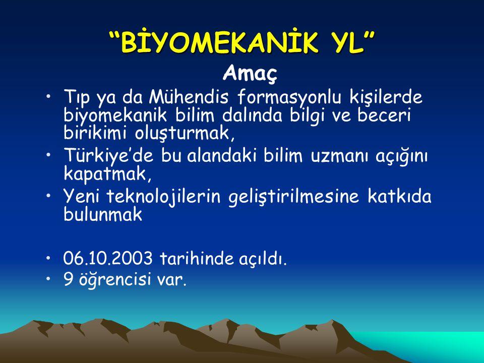 BİYOMEKANİK YL Amaç Tıp ya da Mühendis formasyonlu kişilerde biyomekanik bilim dalında bilgi ve beceri birikimi oluşturmak, Türkiye'de bu alandaki bilim uzmanı açığını kapatmak, Yeni teknolojilerin geliştirilmesine katkıda bulunmak 06.10.2003 tarihinde açıldı.